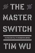 Master Switch : The Rise and Fall of Information Empires
