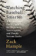 Watching Baseball Smarter A Professional Fan's Guide for Beginners, Semi-Experts, and Deeply...