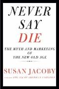 Never Say Die : The Myth and Marketing of the New Old Age