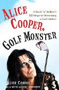 Alice Cooper, Golf Monster A Rock 'N' roller's 12 Stpes to Becoming a Golf Addict