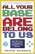 All Your Base Are Belong to Us : How Fifty Years of Video Games Conquered Pop Culture