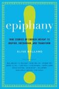 Epiphany : True Stories of Sudden Insight to Inspire, Encourage, and Transform