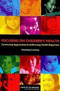 Focusing on Children's Health: Community Approaches to Addressing Health Disparities: Worksh...