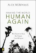 Making the World Human Again : Jesus' Quest to Save the Future from Religion