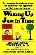 Waking up Just in Time A Therapist Shows How to Use the Twelve-Steps Approach to Life's Ups ...