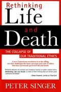 Rethinking Life & Death The Collapse of Our Traditional Ethics