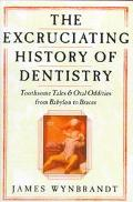 The Excruciating History of Dentistry: Toothsome Tales and Oral Oddities from Babylon to Bra...