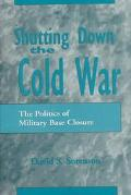 Shutting Down the Cold War The Politics of Military Base Closures