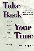 Take Back Your Time How to Regain Control of Work, Information, and Technology