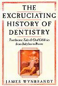 Excruciating History of Dentistry Toothsome Tales & Oral Oddities from Babylon to Braces