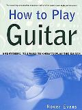 How to Play Guitar Everything You Need to Know to Play the Guitar
