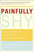 Painfully Shy How to Overcome Social Anxiety and Reclaim Your Life
