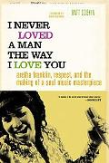 I Never Loved a Man the Way I Love You Aretha Franklin, Respect, And the Making of a Soul Mu...