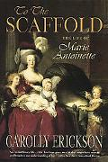 To the Scaffold The Life of Marie Antoinette