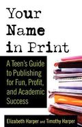 Your Name In Print A Teen's Guide To Publishing For Fun, Profit And Academic Success