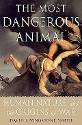Most Dangerous Animal Human Nature and the Origins of War