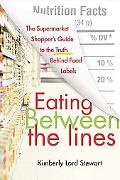 Eating Between the Lines The Supermarket Shopper's Guide to the Truth Behind Food Labels