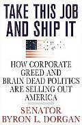 Take This Job And Ship It How Corporate Greed And Brain-Dead Politics Are Selling Out America