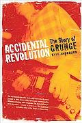 Accidental Revolution The Story of Grunge