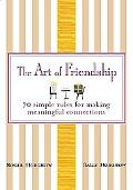 Art of Friendship 70 Simple Rules for Making Meaningful Connections