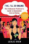 Fine, I'll Go Online! The Hollywood Publicist's Guide to Successful Internet Dating