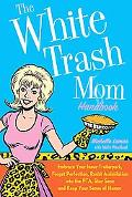 White Trash Mom Handbook: Embrace Your Inner Trailerpark, Forget Perfection, Resist Assimila...