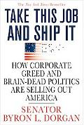 Take This Job and Ship It How Corporate Greed and Brain Dead Politics Are Selling Out America