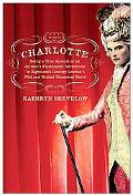 Charlotte Being a True Account of an Actress's Flamboyant Adventures in Eighteenth-Century L...