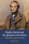 Charles Darwin and the Question of Evolution : A Brief History with Documents