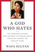 God Who Hates : The Courageous Woman Who Inflamed the Muslim World Speaks Out Against the Ev...