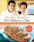 Healthy Bread in Five Minutes a Day: 100 New Recipes Featuring Whole Grains, Fruits, Vegetab...