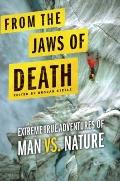From the Jaws of Death : Extreme True Adventures of Man vs. Nature