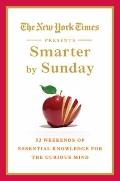 New York Times Presents Smarter by Sunday : 52 Weekends of Essential Knowledge for the Curio...