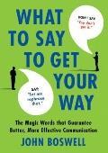 Say This, Not That: What to Say to Get Your Way