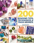 200 Beading Tips, Techniques & Trade Secrets: An Indispensable Compendium of Technical Know-...