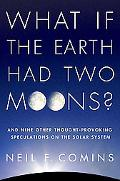 What If the Earth Had Two Moons?: And Nine Other Thought-Provoking Speculations on the Solar...