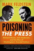 Poisoning the Press : Richard Nixon, Jack Anderson, and the Rise of Washington's Scandal Cul...