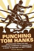 Punching Tom Hanks : Dropkicking Gorillas and Pummeling Zombified Ex-Presidents---A Guide to...