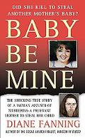 Baby Be Mine The Shocking True Story of a Woman Accused of Murdering a Pregnant Mother to St...
