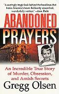 Abandoned Prayers An Incredible True Story of Murder, Obsession, and Amish Secrets