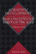 Scientific Development and Misconceptions Through the Ages A Reference Guide