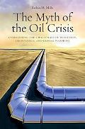 The Myth of the Oil Crisis: Overcoming the Challenges of Depletion, Geopolitics, and Global ...