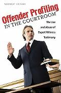 Offender Profiling in the Courtroom: The Use and Abuse of Expert Witness Testimony