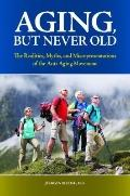 Aging, but Never Old : The Realities, Myths, and Misrepresentations of the Anti-Aging Movement
