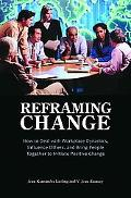 Reframing Change: How to Deal with Workplace Dynamics, Influence Others, and Bring People To...