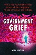 Government Grief: How to Help Your Small Business Survive Mindless Regulation, Political Cor...