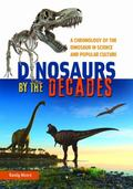 Dinosaurs by the Decades : A Chronology of the Dinosaur in Science and Popular Culture