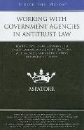Working with Government Agencies in Antitrust Law: Leading Lawyers on Responding to Investig...