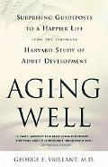 Aging Well Surprising Guideposts to a Happier Life, from the Landmark Harvard Study of Adult...