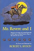 Mr. Revere and I Being an Account of Certain Episodes in the Career of Paul Revere, Esq. As ...